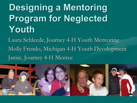 Designing a Mentoring Program for Neglected Youth Laura Schleede, Journey 4-H Youth Mentoring Molly Frendo, Michigan 4-H Youth Development Jamie, Journey.