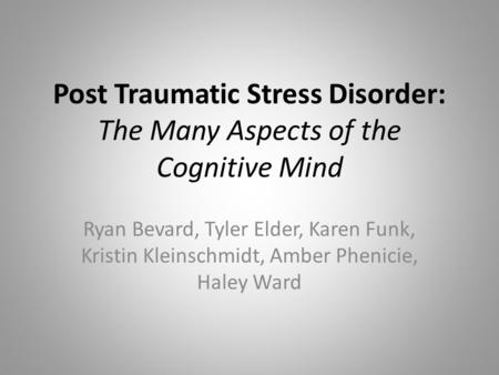 Post Traumatic Stress Disorder: The Many Aspects of the Cognitive Mind Ryan Bevard, Tyler Elder, Karen Funk, Kristin Kleinschmidt, Amber Phenicie, Haley.
