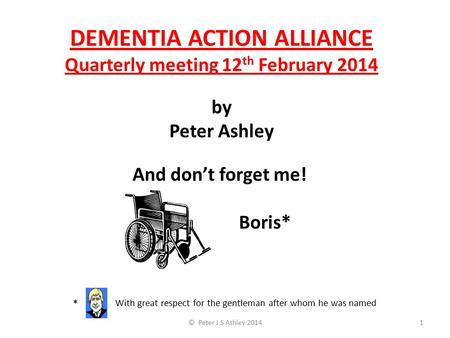 DEMENTIA ACTION ALLIANCE Quarterly meeting 12 th February 2014 by Peter Ashley © Peter J S Ashley 20141 * With great respect for the gentleman after whom.