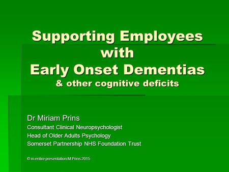 Supporting Employees with Early Onset Dementias & other cognitive deficits Dr Miriam Prins Consultant Clinical Neuropsychologist Head of Older Adults Psychology.