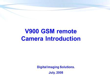 V900 GSM remote Camera Introduction Digital Imaging Solutions. July. 2008.