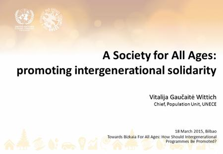 A Society for All Ages: promoting intergenerational solidarity Vitalija Gaučaitė Wittich Chief, Population Unit, UNECE 18 March 2015, Bilbao Towards Bizkaia.