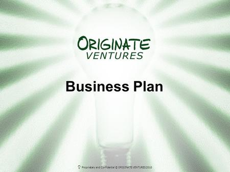 Proprietary and Confidential © ORIGINATE VENTURES 2010 Business Plan.