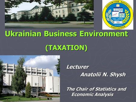 Ukrainian Business Environment (TAXATION) Lecturer Anatolii N. Shysh The Chair of Statistics and Economic Analysis.