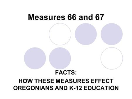 Measures 66 and 67 FACTS: HOW THESE MEASURES EFFECT OREGONIANS AND K-12 EDUCATION.