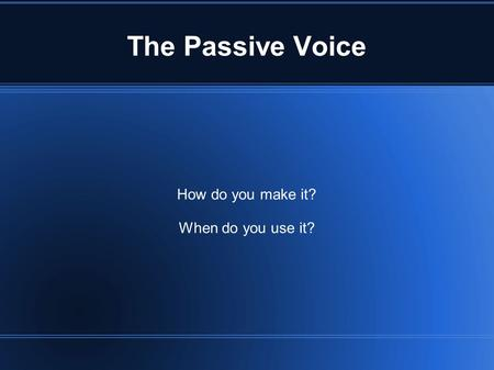 The Passive Voice How do you make it? When do you use it?