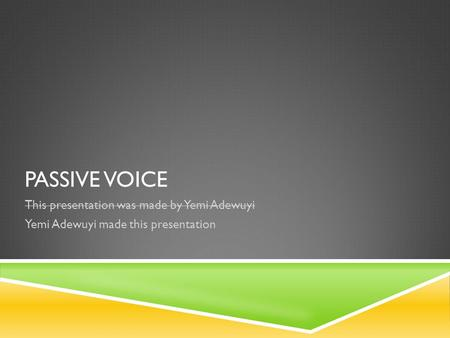 PASSIVE VOICE This presentation was made by Yemi Adewuyi Yemi Adewuyi made this presentation.