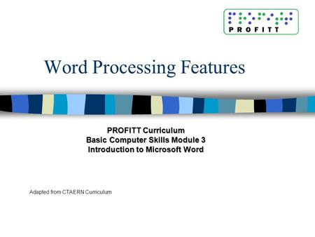 Word Processing Features Adapted from CTAERN Curriculum PROFITT Curriculum Basic Computer Skills Module 3 Introduction to Microsoft Word.