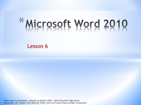 Lesson 6 Word Lesson 6 presentation prepared by Michele Smith – North Buncombe High School, Weaverville, NC. Content from Microsoft Office Word 2010 Lesson.