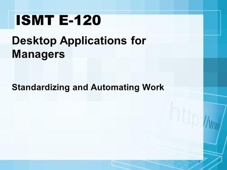 1 ISMT E-120 Desktop Applications for Managers Standardizing and Automating Work.