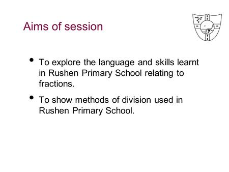 Aims of session To explore the language and skills learnt in Rushen Primary School relating to fractions. To show methods of division used in Rushen.