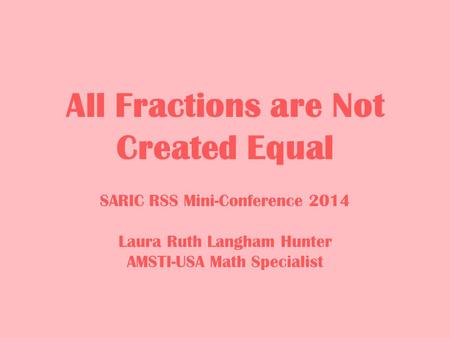 All Fractions are Not Created Equal SARIC RSS Mini-Conference 2014 Laura Ruth Langham Hunter AMSTI-USA Math Specialist.
