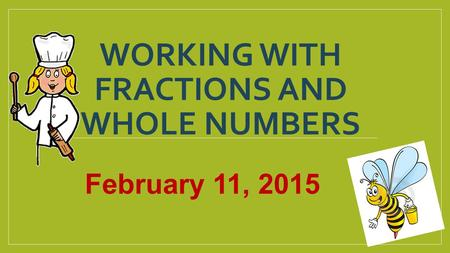 WORKING WITH FRACTIONS AND WHOLE NUMBERS February 11, 2015.