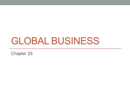 GLOBAL BUSINESS Chapter 25. Introduction to globalisation