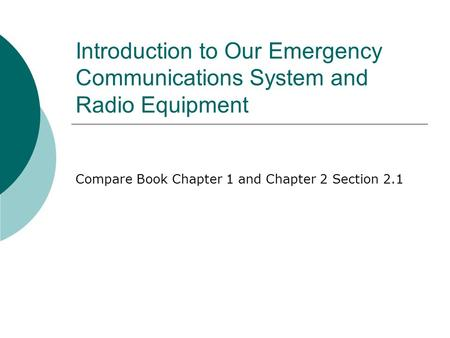 Introduction to Our Emergency Communications System and Radio Equipment Compare Book Chapter 1 and Chapter 2 Section 2.1.