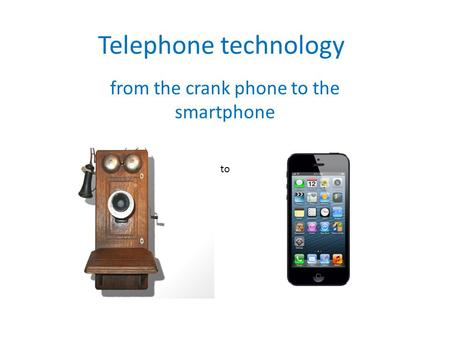 Telephone technology from the crank phone to the smartphone to.
