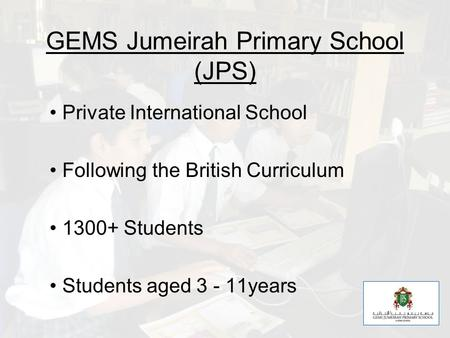 GEMS Jumeirah Primary School (JPS) Private International School Following the British Curriculum 1300+ Students Students aged 3 - 11years.