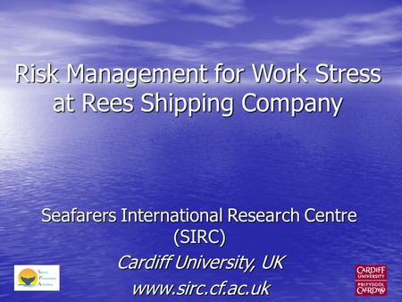 Risk Management for Work Stress at Rees Shipping Company Seafarers International Research Centre (SIRC) Cardiff University, UK www.sirc.cf.ac.uk.