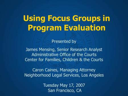 1 Using Focus Groups in Program Evaluation Presented by James Mensing, Senior Research Analyst Administrative Office of the Courts Center for Families,