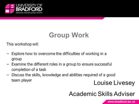 Group Work Louise Livesey Academic Skills Adviser This workshop will: −Explore how to overcome the difficulties of working in a group −Examine the different.