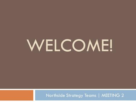 WELCOME! Northside Strategy Teams | MEETING 2. Tonight's Agenda Welcome + introductions What's going on PLANNING FRAMEWORK Community Census Overview Outcomes.