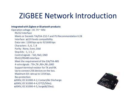 ZIGBEE Network Introduction Integrated with Zigbee or Bluetooth products Operation voltage : DC 7V ~ 40V. RS232 Interface Meets or Exceeds TIA/EIA-232-F.