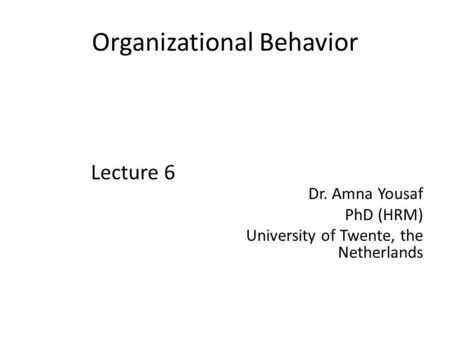 Organizational Behavior Lecture 6 Dr. Amna Yousaf PhD (HRM) University of Twente, the Netherlands.