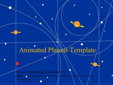Animated Planets Template To view Animation go to slideshow F5 Note: Some animations will only work in the latest version of PowerPoint.