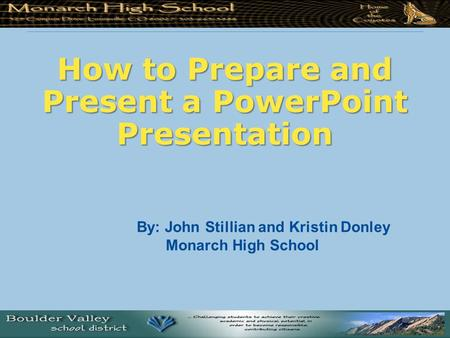 How to Prepare and Present a PowerPoint Presentation By: John Stillian and Kristin Donley Monarch High School.
