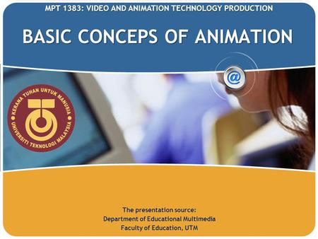 BASIC CONCEPS OF ANIMATION The presentation source: Department of Educational Multimedia Faculty of Education, UTM MPT 1383: VIDEO AND ANIMATION TECHNOLOGY.