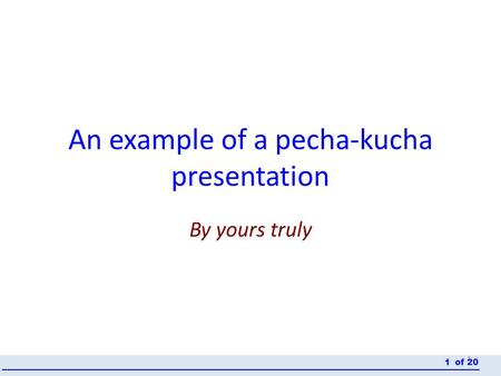 An example of a pecha-kucha presentation By yours truly 1 of 201.