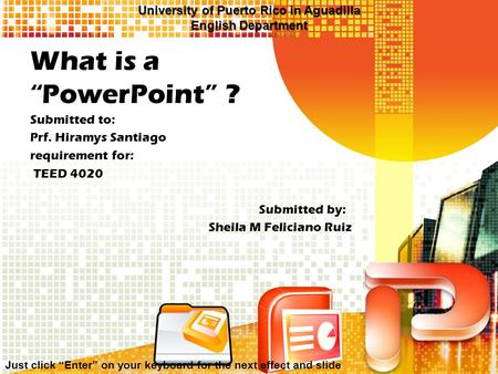 "What is a ""PowerPoint"" ? Submitted to: Prf. Hiramys Santiago requirement for: TEED 4020 Submitted by: Sheila M Feliciano Ruiz Just click ""Enter"" on your."
