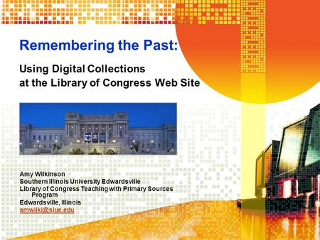 Remembering the Past: Using Digital Collections at the Library of Congress Web Site Amy Wilkinson Southern Illinois University Edwardsville Library of.