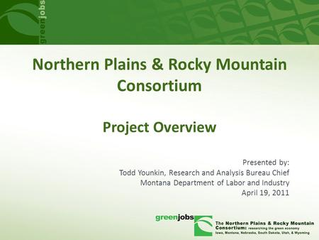 Northern Plains & Rocky Mountain Consortium Project Overview Presented by: Todd Younkin, Research and Analysis Bureau Chief Montana Department of Labor.