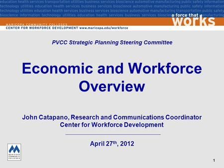 1 Economic and Workforce Overview April 27 th, 2012 PVCC Strategic Planning Steering Committee John Catapano, Research and Communications Coordinator Center.