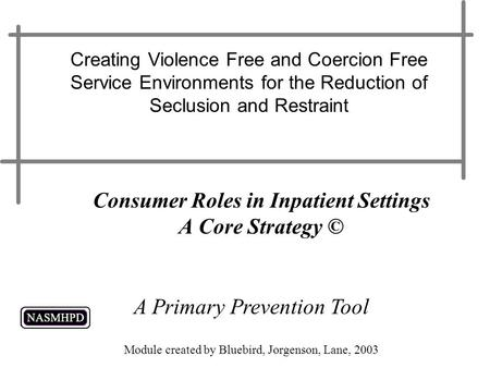 Consumer Roles in Inpatient Settings A Core Strategy © Creating Violence Free and Coercion Free Service Environments for the Reduction of Seclusion and.
