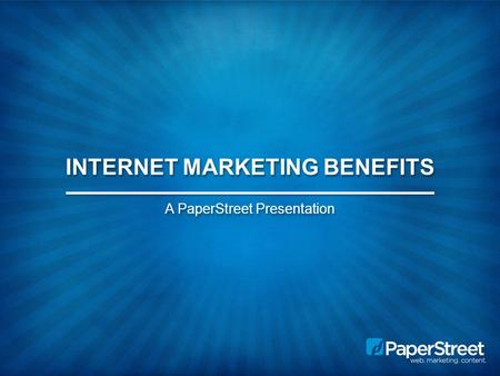 INTERNET MARKETING BENEFITS A PaperStreet Presentation.