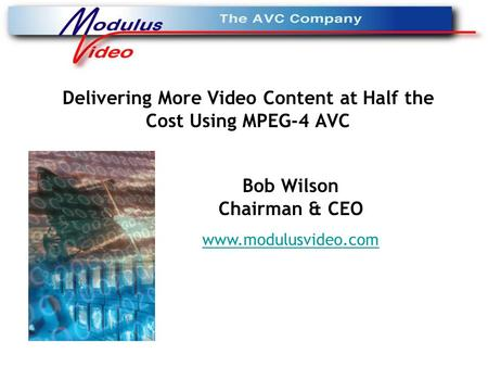 Delivering More Video Content at Half the Cost Using MPEG-4 AVC Bob Wilson Chairman & CEO www.modulusvideo.com.