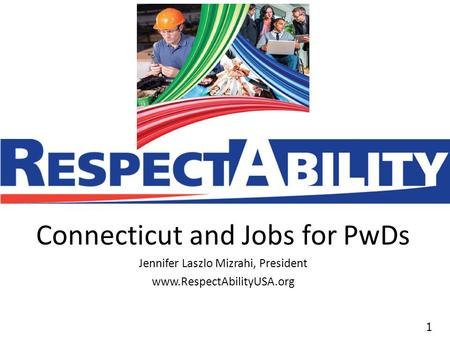 11 Connecticut and Jobs for PwDs Jennifer Laszlo Mizrahi, President www.RespectAbilityUSA.org.