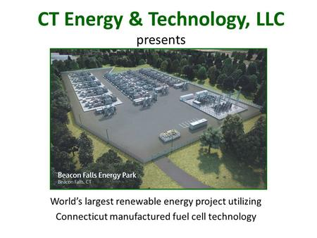 CT Energy & Technology, LLC presents World's largest renewable energy project utilizing Connecticut manufactured fuel cell technology.