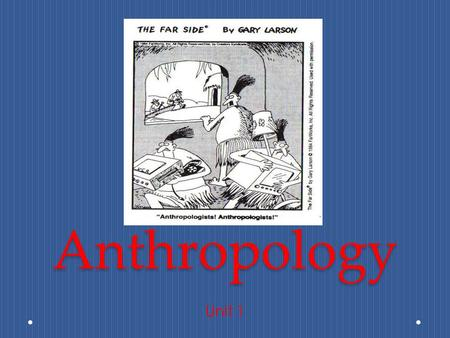 Anthropology Unit 1. What is Anthropology? Study of human beings and their relatives everywhere, throughout time. There are many ways in which to do.