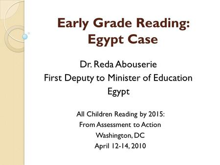 Early Grade Reading: Egypt Case Dr. Reda Abouserie First Deputy to Minister of Education Egypt All Children Reading by 2015: From Assessment to Action.