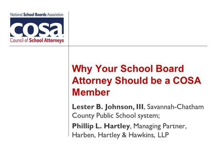 Why Your School Board Attorney Should be a COSA Member Lester B. Johnson, III, Savannah-Chatham County Public School system; Phillip L. Hartley, Managing.