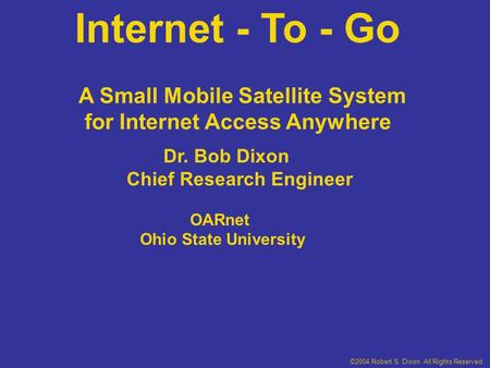 Internet - To - Go Dr. Bob Dixon Chief Research Engineer OARnet Ohio State University A Small Mobile Satellite System for Internet Access Anywhere ©2004.