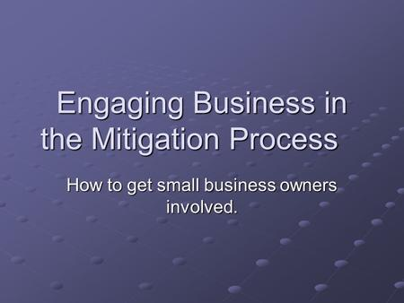 Engaging Business in the Mitigation Process How to get small business owners involved.