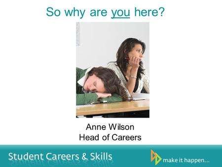 So why are you here? Anne Wilson Head of Careers.