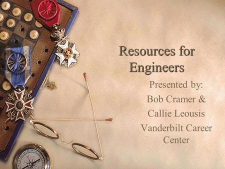 Resources for Engineers Presented by: Bob Cramer & Callie Leousis Vanderbilt Career Center.