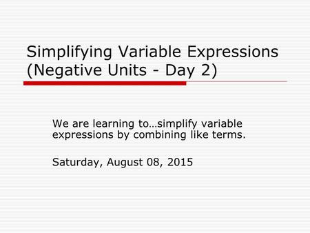 Simplifying Variable Expressions (Negative Units - Day 2) We are learning to…simplify variable expressions by combining like terms. Saturday, August 08,