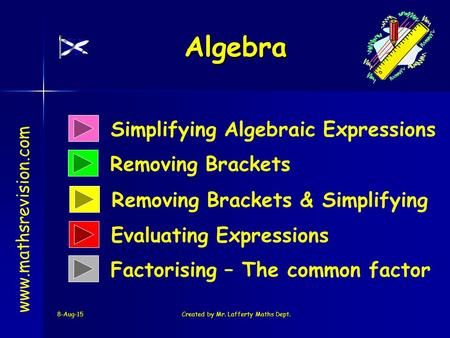 8-Aug-15Created by Mr. Lafferty Maths Dept. Simplifying Algebraic Expressions Removing Brackets Algebra www.mathsrevision.com Removing Brackets & Simplifying.