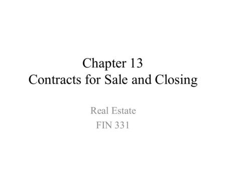 Chapter 13 Contracts for Sale and Closing Real Estate FIN 331.